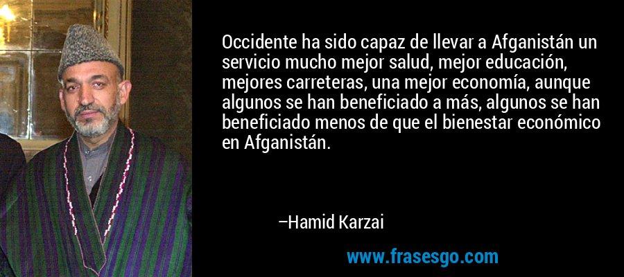 Occidente ha sido capaz de llevar a Afganistán un servicio mucho mejor salud, mejor educación, mejores carreteras, una mejor economía, aunque algunos se han beneficiado a más, algunos se han beneficiado menos de que el bienestar económico en Afganistán. – Hamid Karzai