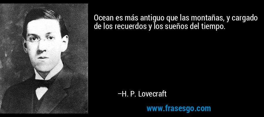 Ocean es más antiguo que las montañas, y cargado de los recuerdos y los sueños del tiempo. – H. P. Lovecraft