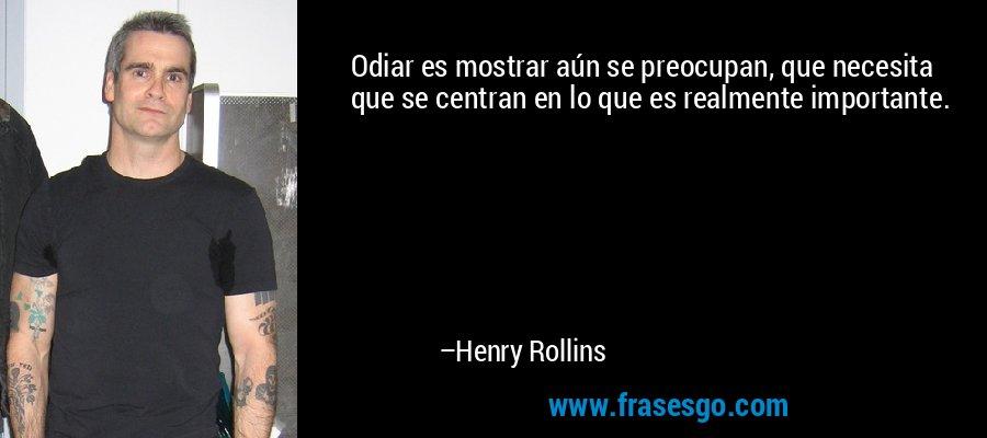 Odiar es mostrar aún se preocupan, que necesita que se centran en lo que es realmente importante. – Henry Rollins