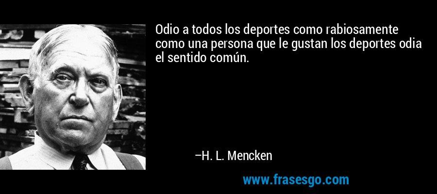 Odio a todos los deportes como rabiosamente como una persona que le gustan los deportes odia el sentido común. – H. L. Mencken