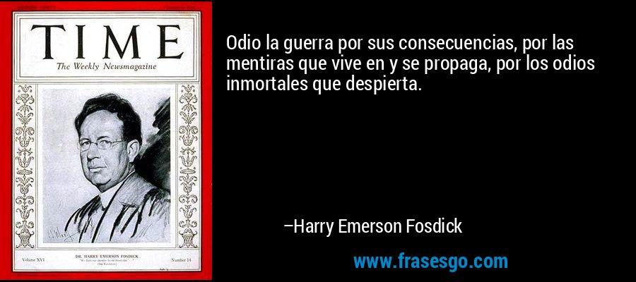 Odio la guerra por sus consecuencias, por las mentiras que vive en y se propaga, por los odios inmortales que despierta. – Harry Emerson Fosdick