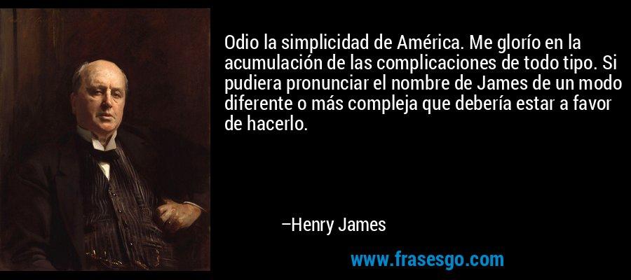 Odio la simplicidad de América. Me glorío en la acumulación de las complicaciones de todo tipo. Si pudiera pronunciar el nombre de James de un modo diferente o más compleja que debería estar a favor de hacerlo. – Henry James