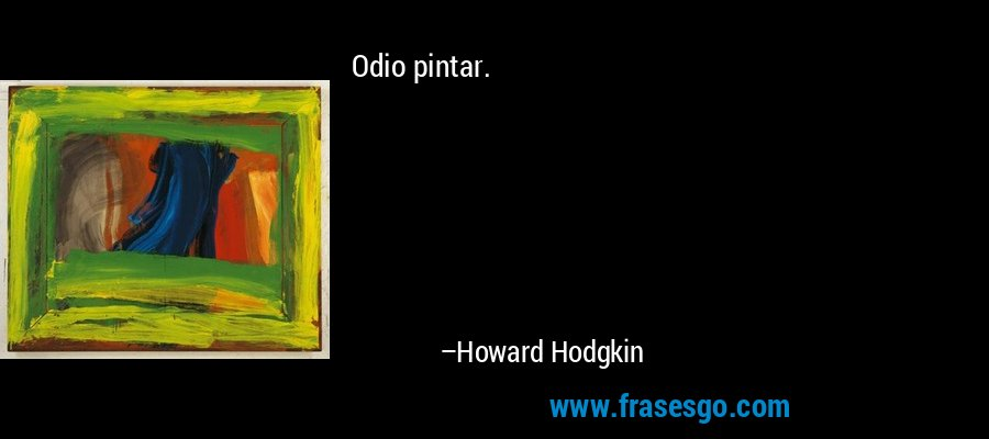 Odio pintar. – Howard Hodgkin