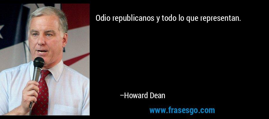 Odio republicanos y todo lo que representan. – Howard Dean