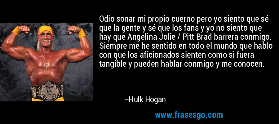 Odio sonar mi propio cuerno pero yo siento que sé que la gente y sé que los fans y yo no siento que hay que Angelina Jolie / Pitt Brad barrera conmigo. Siempre me he sentido en todo el mundo que hablo con que los aficionados sienten como si fuera tangible y pueden hablar conmigo y me conocen. – Hulk Hogan