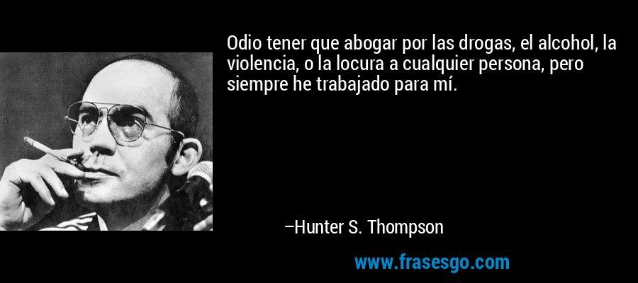 Odio tener que abogar por las drogas, el alcohol, la violencia, o la locura a cualquier persona, pero siempre he trabajado para mí. – Hunter S. Thompson