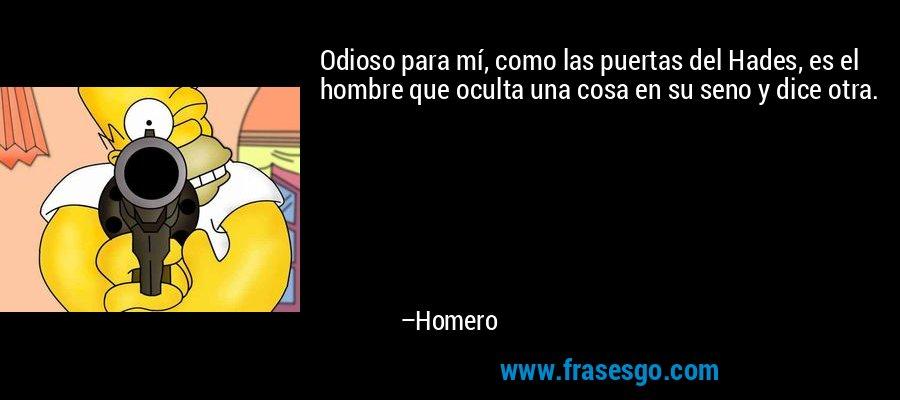 Odioso para mí, como las puertas del Hades, es el hombre que oculta una cosa en su seno y dice otra. – Homero