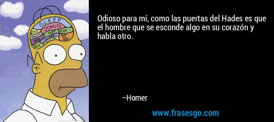 Odioso para mí, como las puertas del Hades es que el hombre que se esconde algo en su corazón y habla otro. – Homer