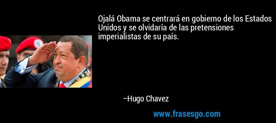 Ojalá Obama se centrará en gobierno de los Estados Unidos y se olvidaría de las pretensiones imperialistas de su país. – Hugo Chavez