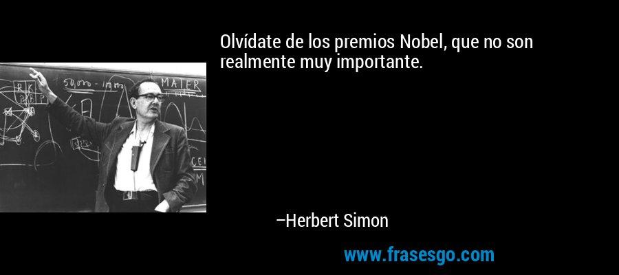 Olvídate de los premios Nobel, que no son realmente muy importante. – Herbert Simon