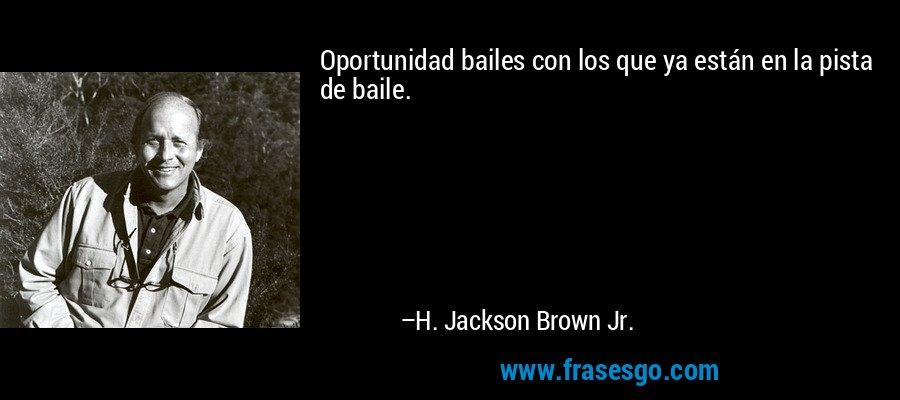Oportunidad bailes con los que ya están en la pista de baile. – H. Jackson Brown Jr.