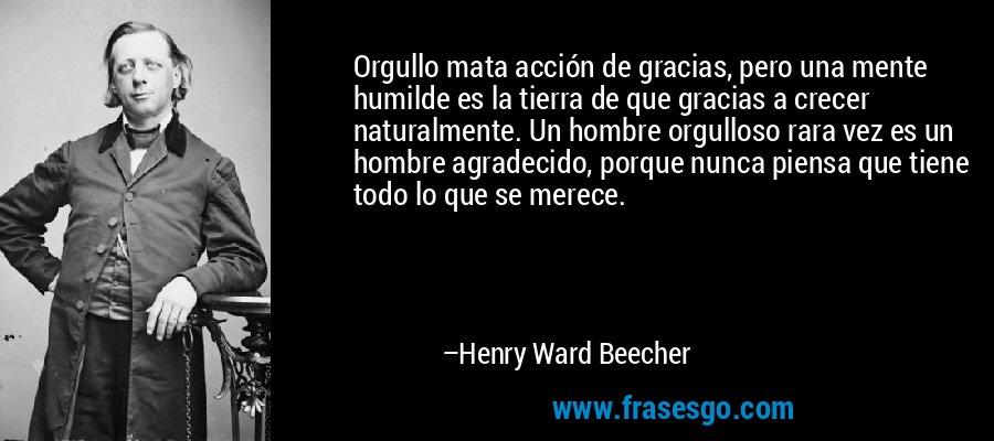 Orgullo mata acción de gracias, pero una mente humilde es la tierra de que gracias a crecer naturalmente. Un hombre orgulloso rara vez es un hombre agradecido, porque nunca piensa que tiene todo lo que se merece. – Henry Ward Beecher