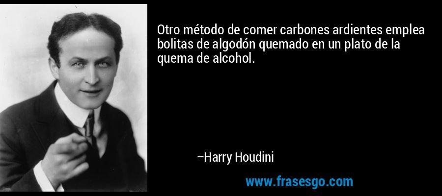 Otro método de comer carbones ardientes emplea bolitas de algodón quemado en un plato de la quema de alcohol. – Harry Houdini