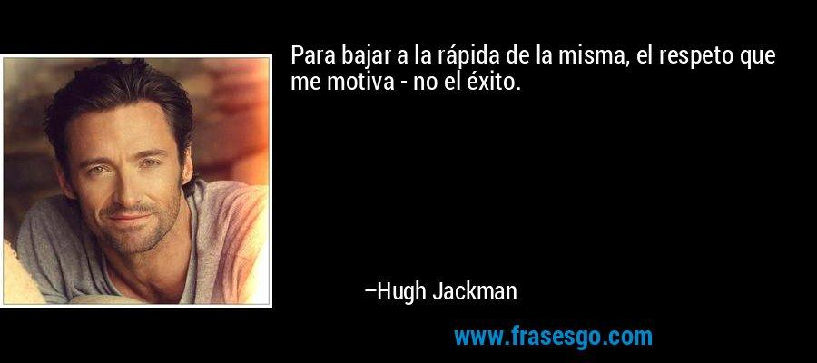 Para bajar a la rápida de la misma, el respeto que me motiva - no el éxito. – Hugh Jackman
