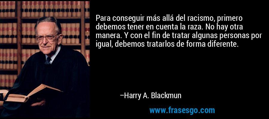 Para conseguir más allá del racismo, primero debemos tener en cuenta la raza. No hay otra manera. Y con el fin de tratar algunas personas por igual, debemos tratarlos de forma diferente. – Harry A. Blackmun
