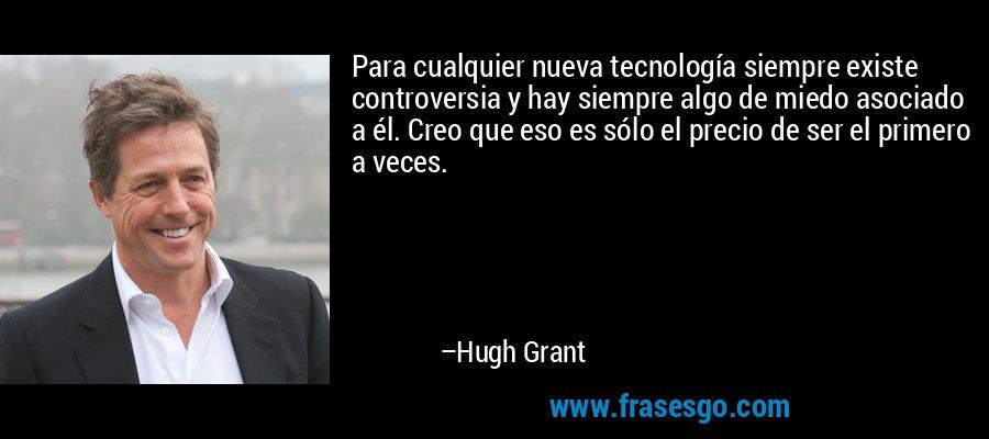 Para cualquier nueva tecnología siempre existe controversia y hay siempre algo de miedo asociado a él. Creo que eso es sólo el precio de ser el primero a veces. – Hugh Grant