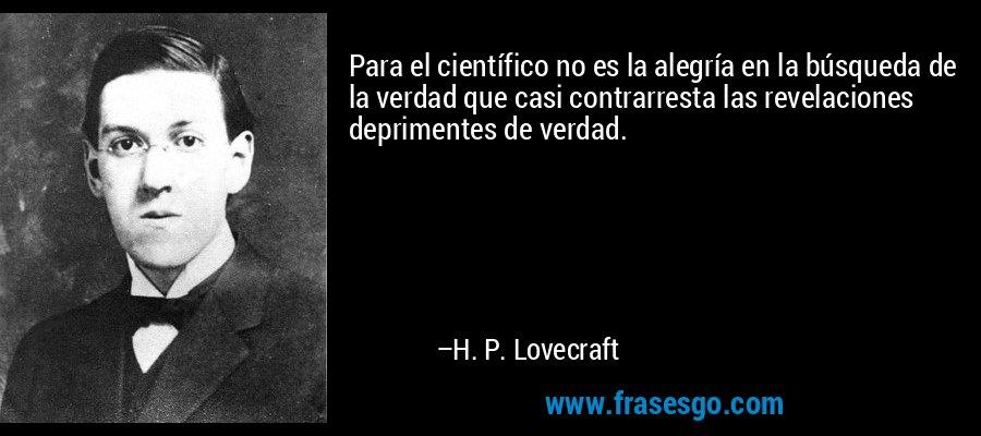 Para el científico no es la alegría en la búsqueda de la verdad que casi contrarresta las revelaciones deprimentes de verdad. – H. P. Lovecraft
