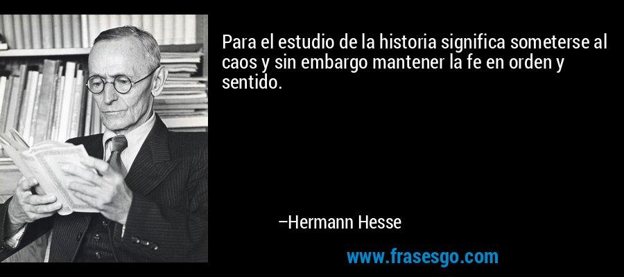 Para el estudio de la historia significa someterse al caos y sin embargo mantener la fe en orden y sentido. – Hermann Hesse