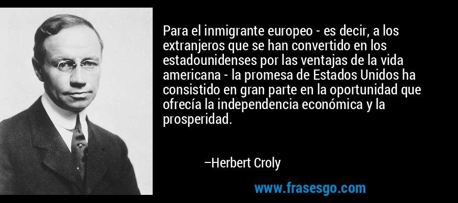 Para el inmigrante europeo - es decir, a los extranjeros que se han convertido en los estadounidenses por las ventajas de la vida americana - la promesa de Estados Unidos ha consistido en gran parte en la oportunidad que ofrecía la independencia económica y la prosperidad. – Herbert Croly