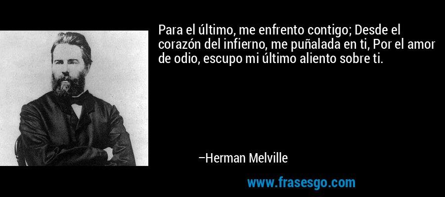 Para el último, me enfrento contigo; Desde el corazón del infierno, me puñalada en ti, Por el amor de odio, escupo mi último aliento sobre ti. – Herman Melville