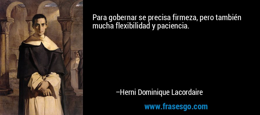 Para gobernar se precisa firmeza, pero también mucha flexibilidad y paciencia. – Herni Dominique Lacordaire