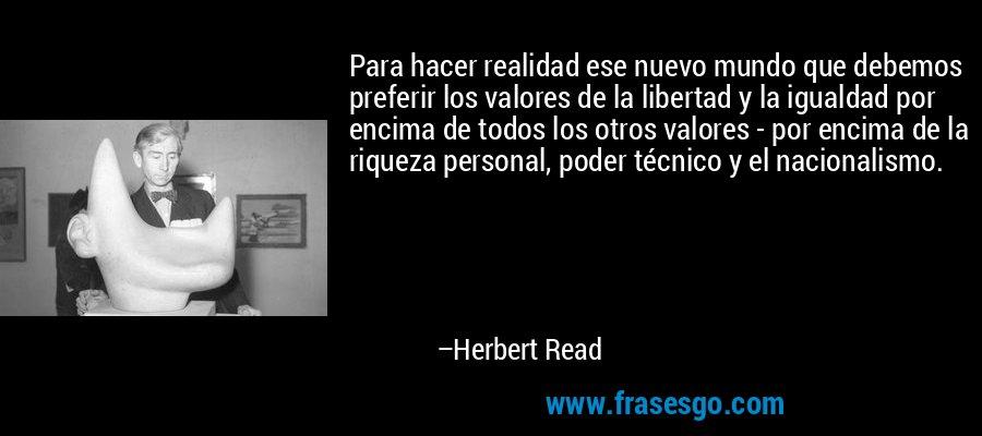 Para hacer realidad ese nuevo mundo que debemos preferir los valores de la libertad y la igualdad por encima de todos los otros valores - por encima de la riqueza personal, poder técnico y el nacionalismo. – Herbert Read