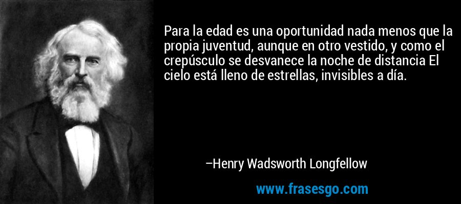 Para la edad es una oportunidad nada menos que la propia juventud, aunque en otro vestido, y como el crepúsculo se desvanece la noche de distancia El cielo está lleno de estrellas, invisibles a día. – Henry Wadsworth Longfellow