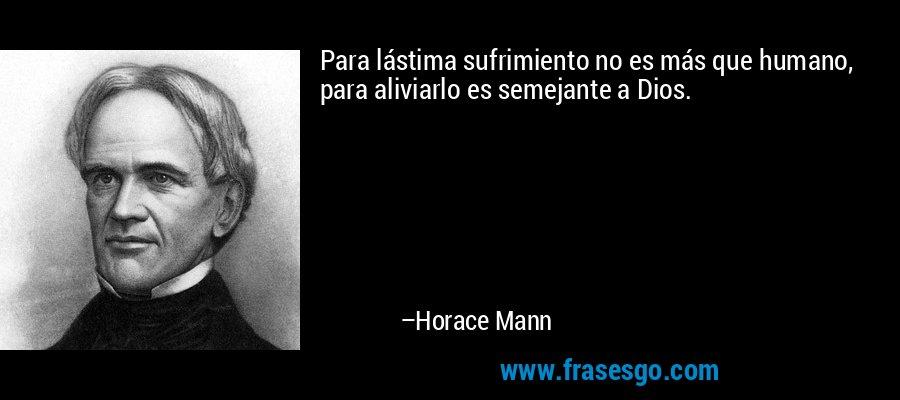 Para lástima sufrimiento no es más que humano, para aliviarlo es semejante a Dios. – Horace Mann