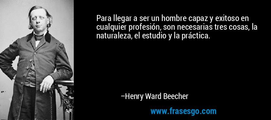 Para llegar a ser un hombre capaz y exitoso en cualquier profesión, son necesarias tres cosas, la naturaleza, el estudio y la práctica. – Henry Ward Beecher
