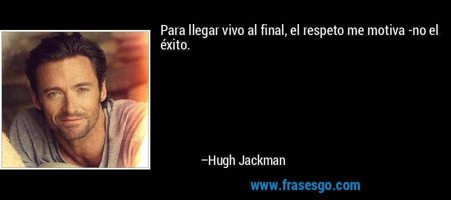 Para llegar vivo al final, el respeto me motiva -no el éxito. – Hugh Jackman