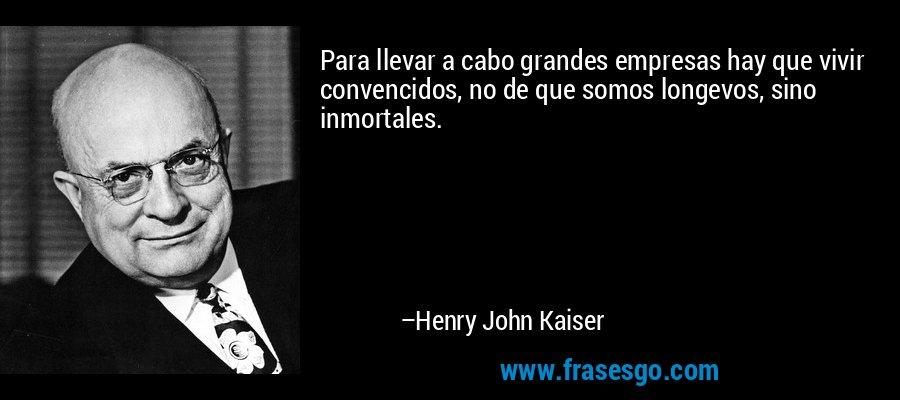 Para llevar a cabo grandes empresas hay que vivir convencidos, no de que somos longevos, sino inmortales. – Henry John Kaiser