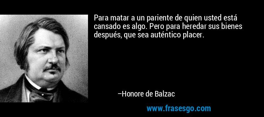 Para matar a un pariente de quien usted está cansado es algo. Pero para heredar sus bienes después, que sea auténtico placer. – Honore de Balzac