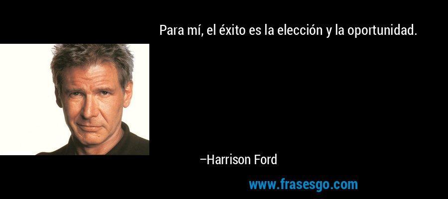 Para mí, el éxito es la elección y la oportunidad. – Harrison Ford