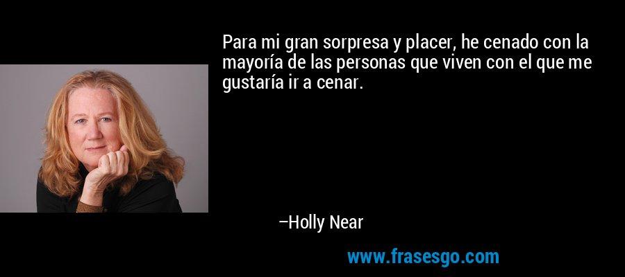 Para mi gran sorpresa y placer, he cenado con la mayoría de las personas que viven con el que me gustaría ir a cenar. – Holly Near