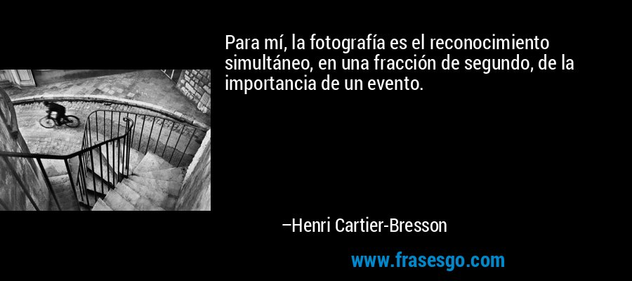 Para mí, la fotografía es el reconocimiento simultáneo, en una fracción de segundo, de la importancia de un evento. – Henri Cartier-Bresson