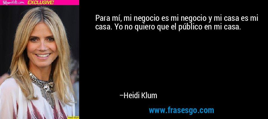 Para mí, mi negocio es mi negocio y mi casa es mi casa. Yo no quiero que el público en mi casa. – Heidi Klum