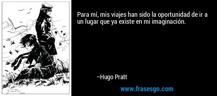 Para mí, mis viajes han sido la oportunidad de ir a un lugar que ya existe en mi imaginación. – Hugo Pratt