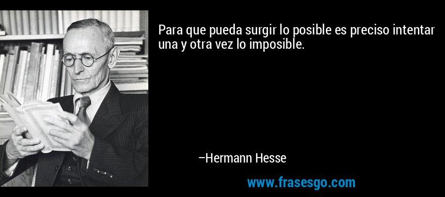 Para que pueda surgir lo posible es preciso intentar una y otra vez lo imposible. – Hermann Hesse