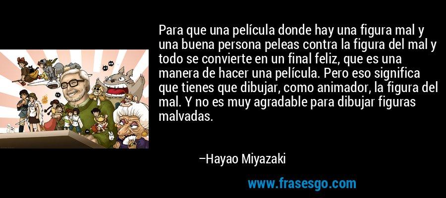 Para que una película donde hay una figura mal y una buena persona peleas contra la figura del mal y todo se convierte en un final feliz, que es una manera de hacer una película. Pero eso significa que tienes que dibujar, como animador, la figura del mal. Y no es muy agradable para dibujar figuras malvadas. – Hayao Miyazaki