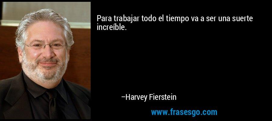 Para trabajar todo el tiempo va a ser una suerte increíble. – Harvey Fierstein
