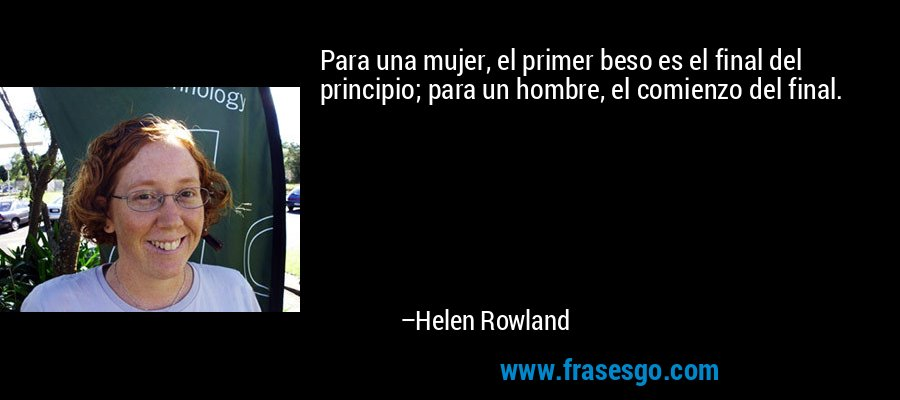 Para una mujer, el primer beso es el final del principio; para un hombre, el comienzo del final. – Helen Rowland