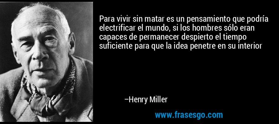 Para vivir sin matar es un pensamiento que podría electrificar el mundo, si los hombres sólo eran capaces de permanecer despierto el tiempo suficiente para que la idea penetre en su interior – Henry Miller
