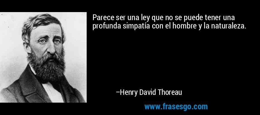 Parece ser una ley que no se puede tener una profunda simpatía con el hombre y la naturaleza. – Henry David Thoreau
