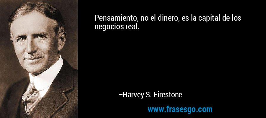 Pensamiento, no el dinero, es la capital de los negocios real. – Harvey S. Firestone