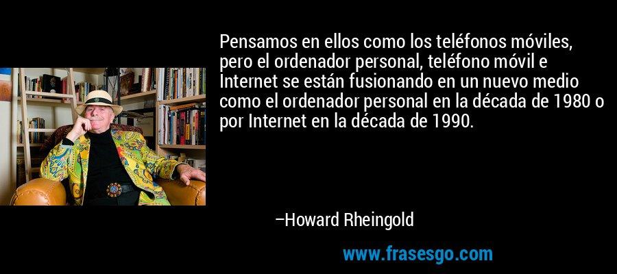Pensamos en ellos como los teléfonos móviles, pero el ordenador personal, teléfono móvil e Internet se están fusionando en un nuevo medio como el ordenador personal en la década de 1980 o por Internet en la década de 1990. – Howard Rheingold