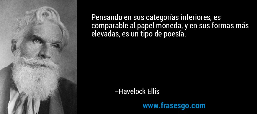 Pensando en sus categorías inferiores, es comparable al papel moneda, y en sus formas más elevadas, es un tipo de poesía. – Havelock Ellis