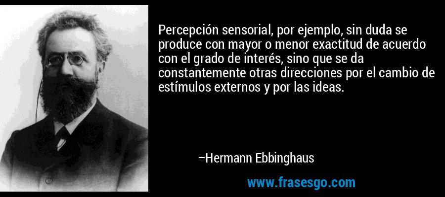Percepción sensorial, por ejemplo, sin duda se produce con mayor o menor exactitud de acuerdo con el grado de interés, sino que se da constantemente otras direcciones por el cambio de estímulos externos y por las ideas. – Hermann Ebbinghaus