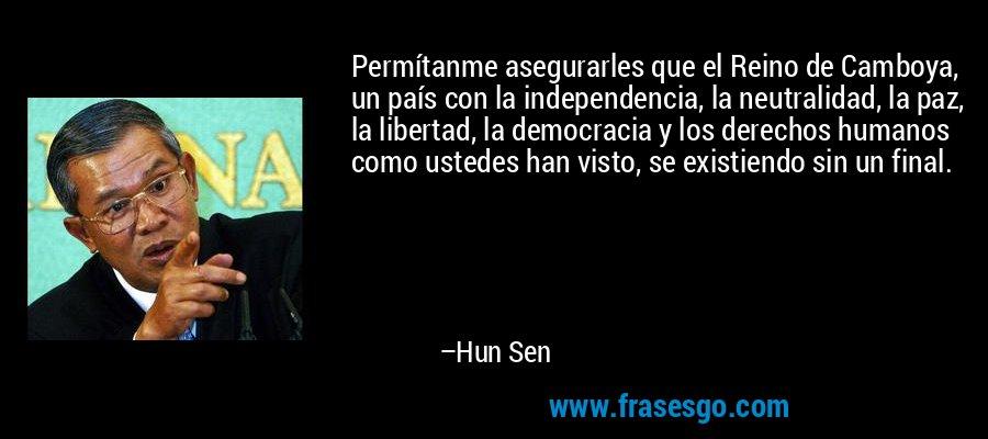Permítanme asegurarles que el Reino de Camboya, un país con la independencia, la neutralidad, la paz, la libertad, la democracia y los derechos humanos como ustedes han visto, se existiendo sin un final. – Hun Sen