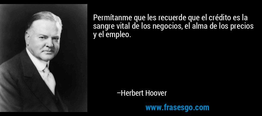 Permítanme que les recuerde que el crédito es la sangre vital de los negocios, el alma de los precios y el empleo. – Herbert Hoover