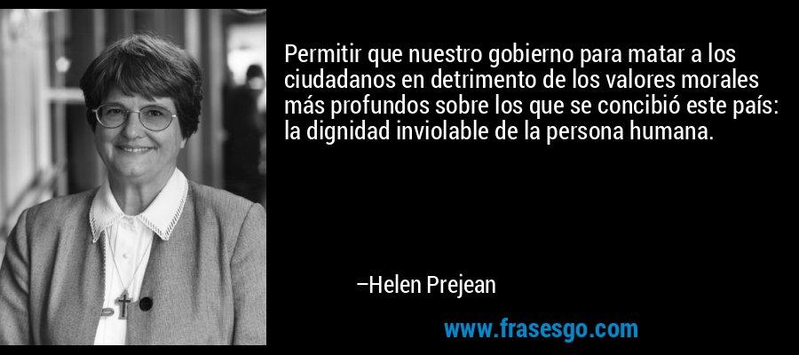 Permitir que nuestro gobierno para matar a los ciudadanos en detrimento de los valores morales más profundos sobre los que se concibió este país: la dignidad inviolable de la persona humana. – Helen Prejean